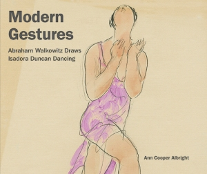Modern Gestures: Abraham Walkowitz Draws Isadora Duncan Dancing by Ann Cooper Albright