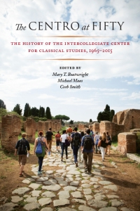 The Centro at Fifty: The History of the Intercollegiate Center for Classical Studies, 1965-2015, edited by Mary T. Boatwright, Michael Maas, and Corb Smith
