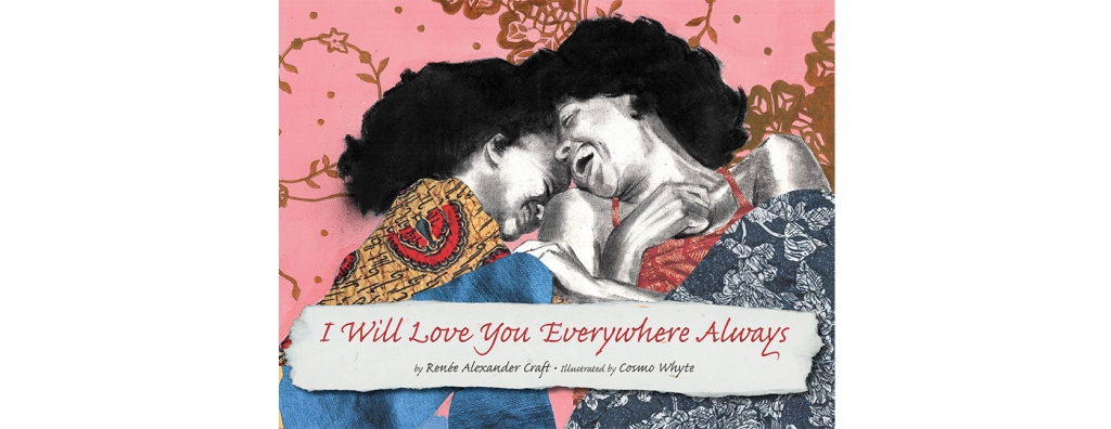 I Will Love You Everywhere Always by Renee Alexander Craft, Illustrated by Cosmo Whyte